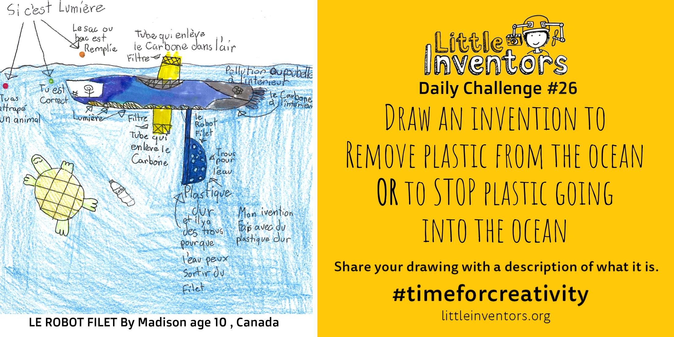 Little Inventors Challenge 26 : Draw an invention to   Remove plastic from the ocean OR to STOP plastic going  into the ocean