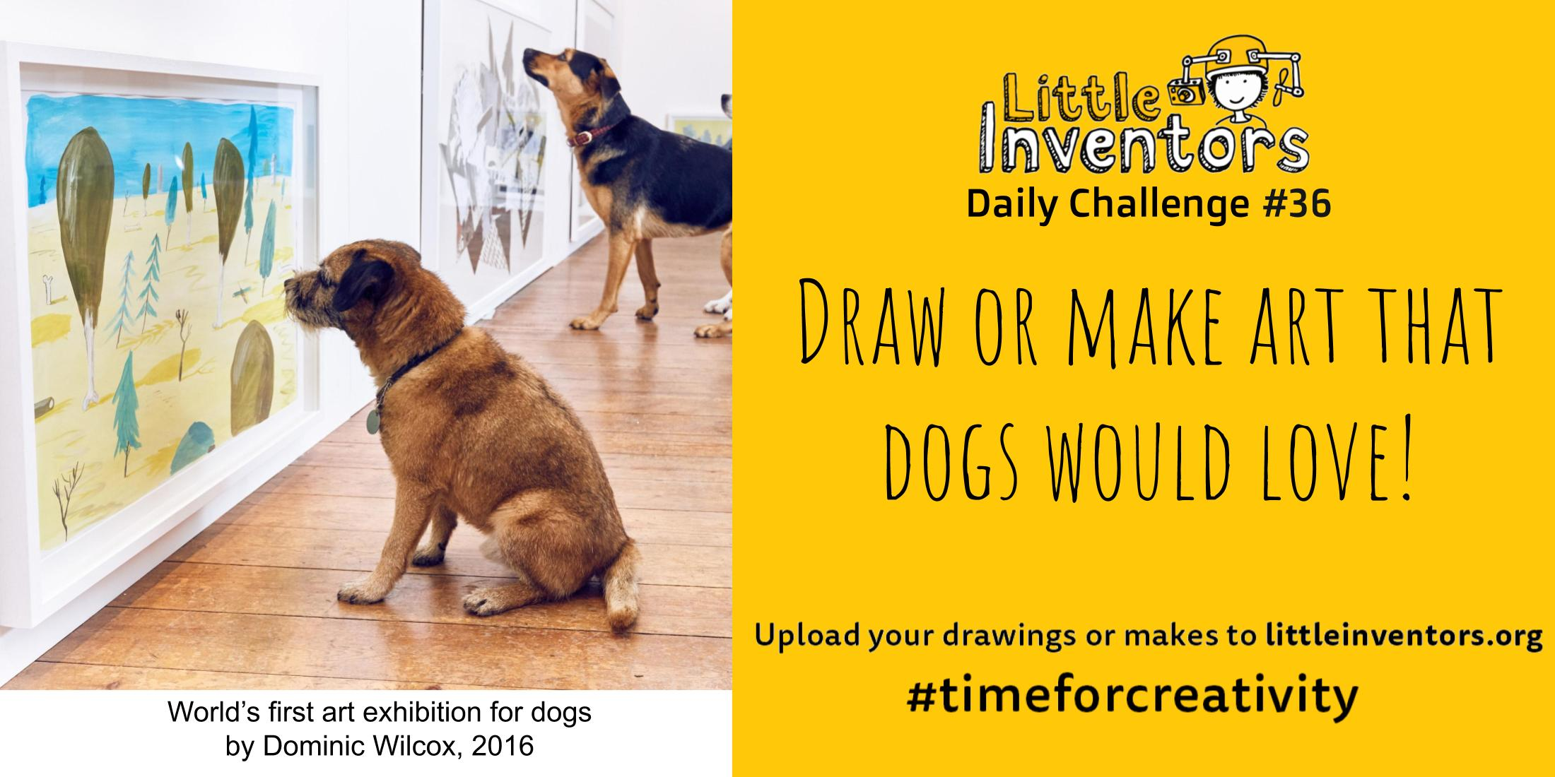 Little Inventors Challenge 36 : Draw or make art that dogs would love!