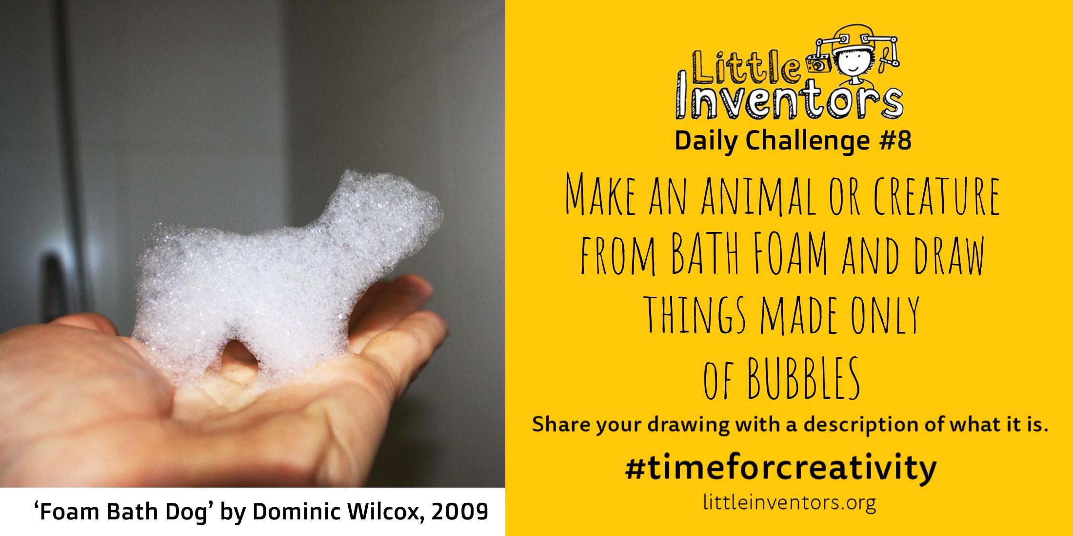 Daily challenge Little Inventors Down    Challenge 8: Make an animal or creature from bath foam and draw things made only from bubbles   class